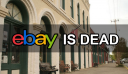Ebay Is Dead: Why Ebay Is No Longer A Viable Selling Mechanism For Selling Your Items Online